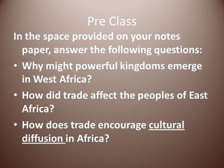 Pre Class In the space provided on your notes paper, answer the following questions: Why might powerful kingdoms emerge in West Africa? How did trade affect.