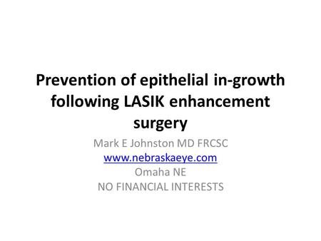 Prevention of epithelial in-growth following LASIK enhancement surgery Mark E Johnston MD FRCSC www.nebraskaeye.com Omaha NE NO FINANCIAL INTERESTS.