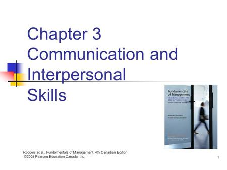 Robbins et al., Fundamentals of Management, 4th Canadian Edition ©2005 Pearson Education Canada, Inc. 1 Chapter 3 Communication and Interpersonal Skills.