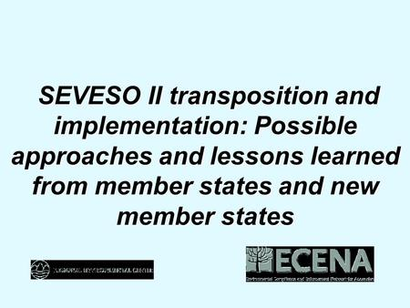 SEVESO II transposition and implementation: Possible approaches and lessons learned from member states and new member states SEVESO II transposition and.