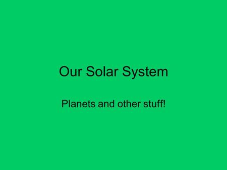 Our Solar System Planets and other stuff!. The Sun Produces energy through nuclear fusion. ( 2 hydrogen nuclei fusing to make helium. Very hot: up to.