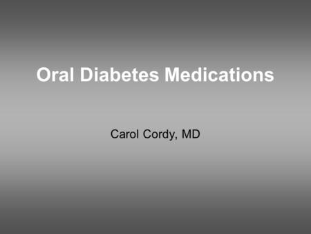 Oral Diabetes Medications Carol Cordy, MD. Goals Understand how type 2 diabetes affects many organs and how this changes over the course of the illness.