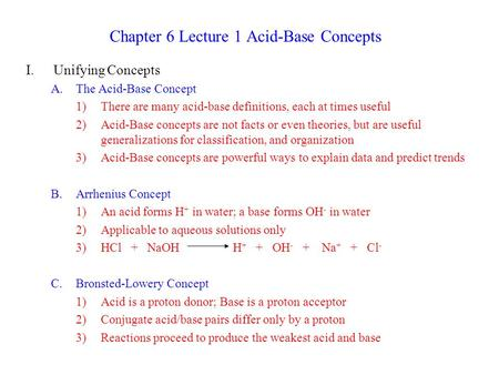 Chapter 6 Lecture 1 Acid-Base Concepts I.Unifying Concepts A.The Acid-Base Concept 1)There are many acid-base definitions, each at times useful 2)Acid-Base.