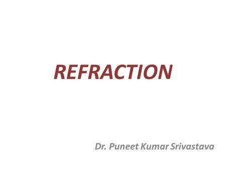 REFRACTION Dr. Puneet Kumar Srivastava. Refraction Def: Method of evaluating the optical state of eye. Or The process by which the patient is guided through.