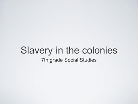 Slavery in the colonies 7th grade Social Studies.