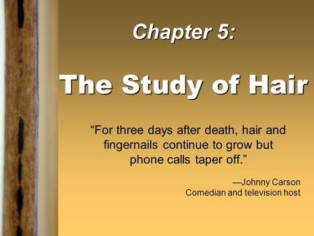 "Chapter 5: The Study of Hair ""For three days after death, hair and fingernails continue to grow but phone calls taper off."" —Johnny Carson Comedian and."