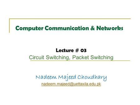 Computer Communication & Networks Lecture # 03 Circuit Switching, Packet Switching Nadeem Majeed Choudhary