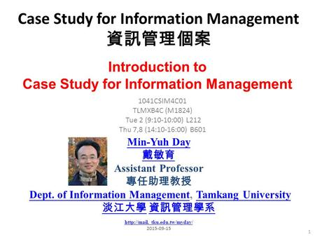 Case Study for Information Management 資訊管理個案 1 1041CSIM4C01 TLMXB4C (M1824) Tue 2 (9:10-10:00) L212 Thu 7,8 (14:10-16:00) B601 Introduction to Case Study.