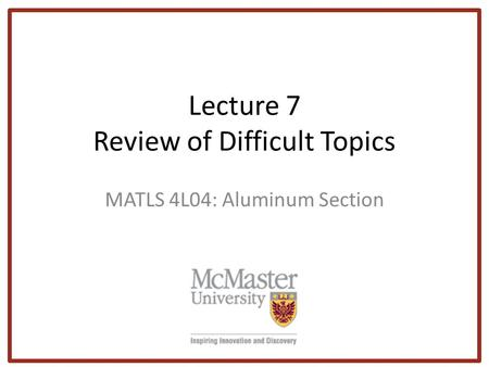 Lecture 7 Review of Difficult Topics MATLS 4L04: Aluminum Section.