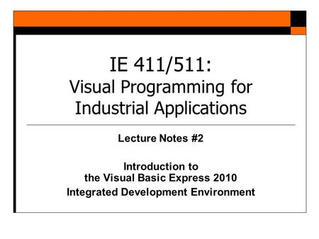 IE 411/511: Visual Programming for Industrial Applications Lecture Notes #2 Introduction to the Visual Basic Express 2010 Integrated Development Environment.