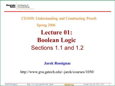 1 Georgia Tech, IIC, GVU, 2006 MAGIC Lab  Rossignac Lecture 01: Boolean Logic Sections 1.1 and 1.2 Jarek Rossignac.