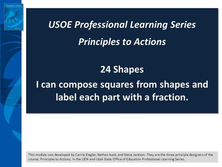 This module was developed by Carrie Ziegler, Nathan Auck, and Steve Jackson. They are the three principle designers of the course, Principles to Actions,