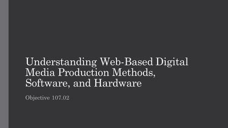 Understanding Web-Based Digital Media Production Methods, Software, and Hardware Objective 107.02.