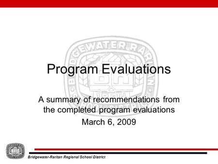 Bridgewater-Raritan Regional School District Program Evaluations A summary of recommendations from the completed program evaluations March 6, 2009.