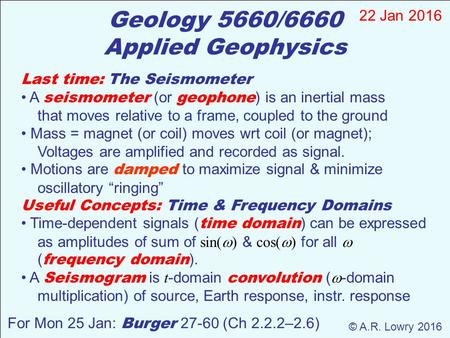 Geology 5660/6660 Applied Geophysics 22 Jan 2016 © A.R. Lowry 2016 For Mon 25 Jan: Burger 27-60 (Ch 2.2.2–2.6) Last time: The Seismometer A seismometer.