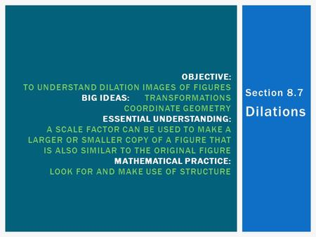 Section 8.7 Dilations OBJECTIVE: TO UNDERSTAND DILATION IMAGES OF FIGURES BIG IDEAS:TRANSFORMATIONS COORDINATE GEOMETRY ESSENTIAL UNDERSTANDING: A SCALE.