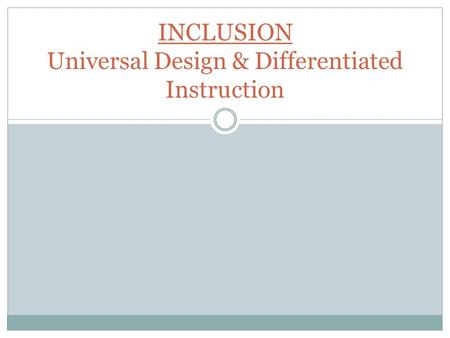 INCLUSION Universal Design & Differentiated Instruction.