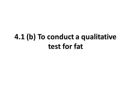 4.1 (b) To conduct a qualitative test for fat