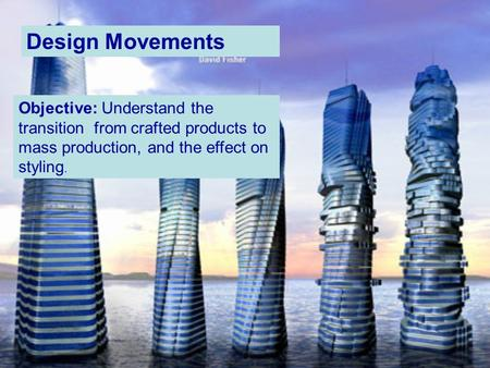 Design Movements Objective: Understand the transition from crafted products to mass production, and the effect on styling.
