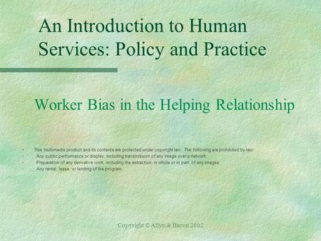 Copyright © Allyn & Bacon 2002 An Introduction to Human Services: Policy and Practice Worker Bias in the Helping Relationship §This multimedia product.