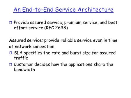 An End-to-End Service Architecture r Provide assured service, premium service, and best effort service (RFC 2638) Assured service: provide reliable service.
