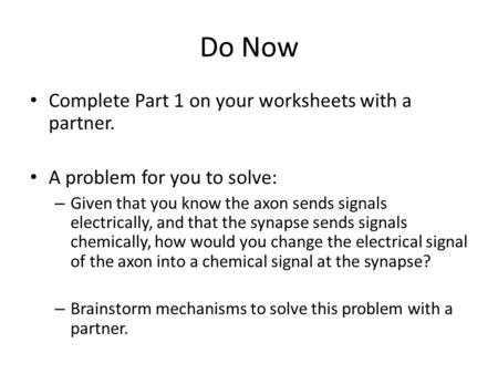 Do Now Complete Part 1 on your worksheets with a partner. A problem for you to solve: – Given that you know the axon sends signals electrically, and that.