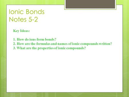 Ionic Bonds Notes 5-2 Key Ideas: 1. How do ions form bonds? 2. How are the formulas and names of ionic compounds written? 3. What are the properties of.