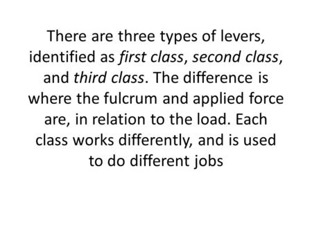 There are three types of levers, identified as first class, second class, and third class. The difference is where the fulcrum and applied force are, in.