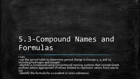 5.3-Compound Names and Formulas I can: -use the period table to determine period charge in Groups 1, 2, and 17, including hydrogen and oxygen -identify.