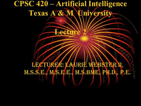 CPSC 420 – Artificial Intelligence Texas A & M University Lecture 2 Lecturer: Laurie webster II, M.S.S.E., M.S.E.e., M.S.BME, Ph.D., P.E.