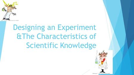 Designing an Experiment &The Characteristics of Scientific Knowledge.