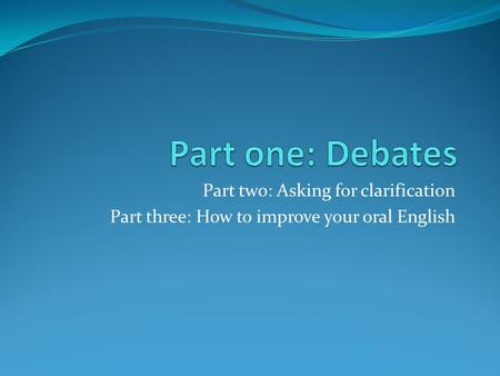 Part two: Asking for clarification Part three: How to improve your oral English.