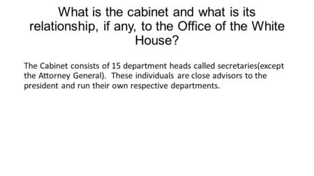 What is the cabinet and what is its relationship, if any, to the Office of the White House? The Cabinet consists of 15 department heads called secretaries(except.