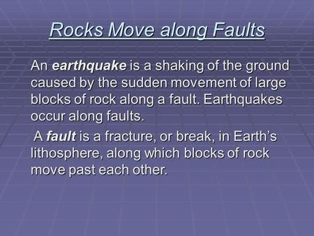 Rocks Move along Faults An earthquake is a shaking of the ground caused by the sudden movement of large blocks of rock along a fault. Earthquakes occur.