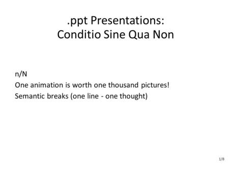 .ppt Presentations: Conditio Sine Qua Non n/N One animation is worth one thousand pictures! Semantic breaks (one line - one thought) 1/8.