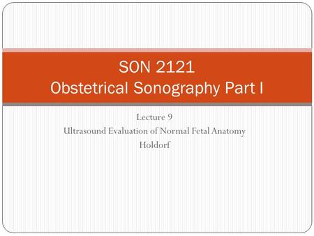 Lecture 9 Ultrasound Evaluation of Normal Fetal Anatomy Holdorf SON 2121 Obstetrical Sonography Part I.