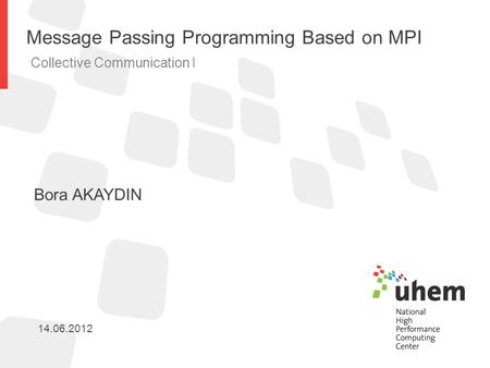 Message Passing Programming Based on MPI Collective Communication I Bora AKAYDIN 14.06.2012.
