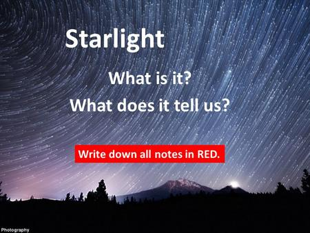 Starlight What is it? What does it tell us? Write down all notes in RED.