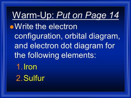 Warm-Up: Put on Page 14 l Write the electron configuration, orbital diagram, and electron dot diagram for the following elements: 1.Iron 2.Sulfur.