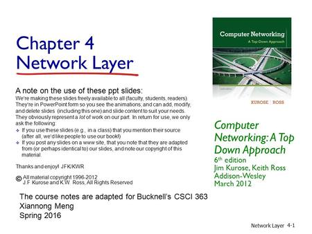 Chapter 4 Network Layer Computer Networking: A Top Down Approach 6 th edition Jim Kurose, Keith Ross Addison-Wesley March 2012 A note on the use of these.