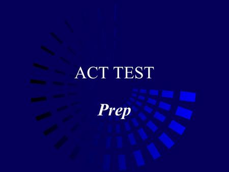 ACT TEST Prep. In General… Take often Don't' stay up late the night before Use the bathroom before the test Answer every question.