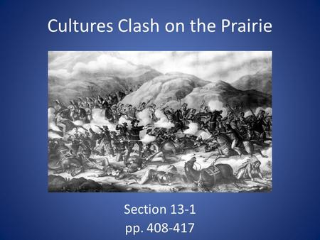 Cultures Clash on the Prairie Section 13-1 pp. 408-417.