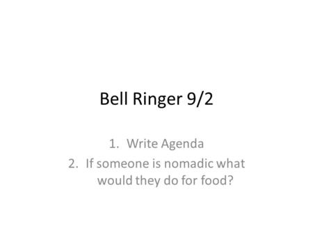 Bell Ringer 9/2 1.Write Agenda 2.If someone is nomadic what would they do for food?