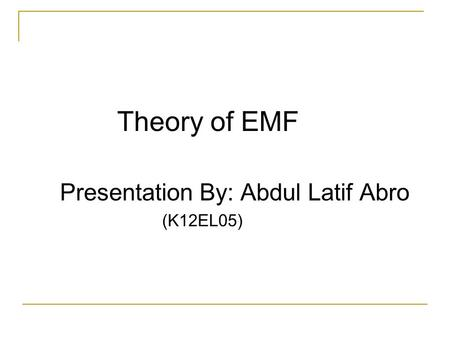 Theory of EMF Presentation By: Abdul Latif Abro (K12EL05)
