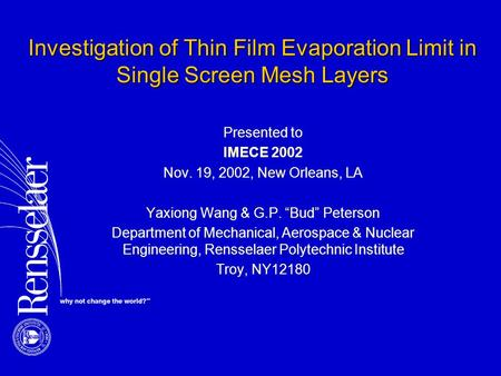 "Investigation of Thin Film Evaporation Limit in Single Screen Mesh Layers Presented to IMECE 2002 Nov. 19, 2002, New Orleans, LA Yaxiong Wang & G.P. ""Bud"""