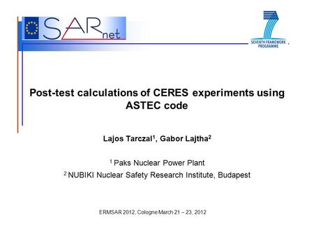 ERMSAR 2012, Cologne March 21 – 23, 2012 Post-test calculations of CERES experiments using ASTEC code Lajos Tarczal 1, Gabor Lajtha 2 1 Paks Nuclear Power.