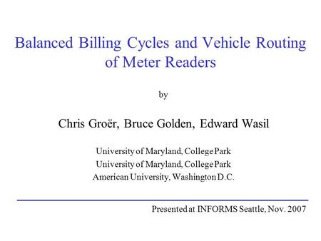Balanced Billing Cycles and Vehicle Routing of Meter Readers by Chris Groër, Bruce Golden, Edward Wasil University of Maryland, College Park American University,