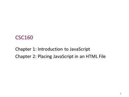 1 CSC160 Chapter 1: Introduction to JavaScript Chapter 2: Placing JavaScript in an HTML File.