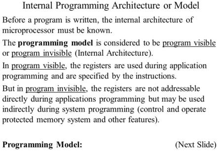 Internal Programming Architecture or Model Before a program is written, the internal architecture of microprocessor must be known. The programming model.