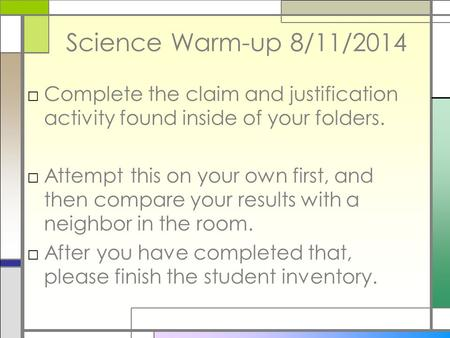 Science Warm-up 8/11/2014 □Complete the claim and justification activity found inside of your folders. □Attempt this on your own first, and then compare.